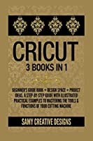 Cricut: 3 Books in 1: Beginner's Guide Book + Design Space + Project Ideas. A Step-by-Step Guide with Illustrated Practical Examples to Mastering the Tools & Functions of Your Cutting Machine.