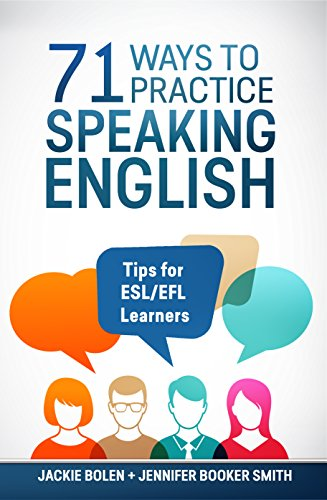 71 Ways to Practice Speaking English: Tips for ESL/EFL Learners who Want to Improve their English...