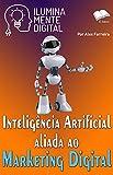 Inteligência Artificial aliada ao Marketing Digital (Ilumine sua mente Livro 19) (Portuguese Edition)