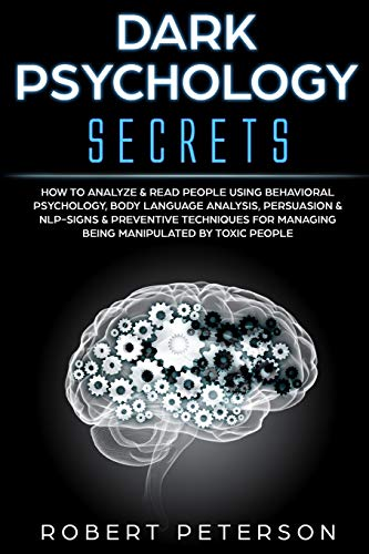 Dark Psychology Secrets: How to Analyze & Read People Using Behavioral Psychology, Body Language Analysis, Persuasion & NLP-Signs & Preventive Techniques for Managing Being Manipulated by Toxic People