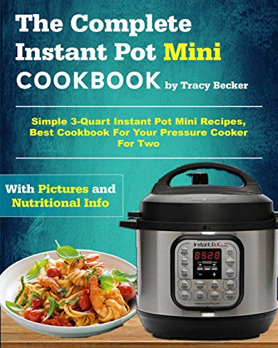 The Complete Instant Pot Mini Cookbook: Simple 3-Quart Instant Pot Mini Recipes, Best Cookbook For Your Pressure Cooker For Two (Mini Instant Pot Cookbook)