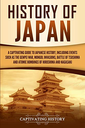 History of Japan: A Captivating Guide to Japanese History, Including Events Such as the Genpei War, Mongol Invasions, Battle of Tsushima, and Atomic Bombings of Hiroshima and Nagasaki