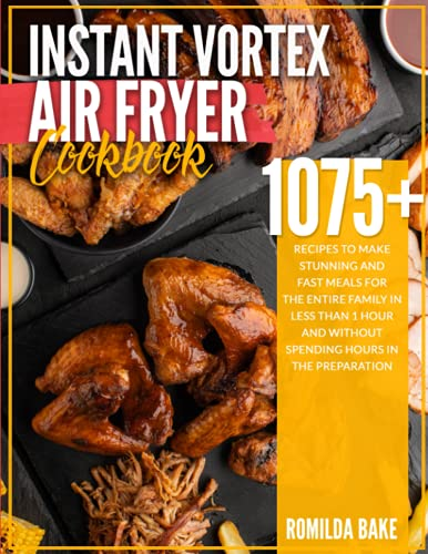 Instant Vortex Air Fryer Cookbook: 1075 recipes to make stunning and fast meals for the entire family in less than 1 hour and without spending hours in the preparation