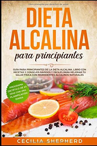 Dieta Alcalina para Principiantes: Guía para Principiantes de la Dieta Alcalina. Libro con Recetas y Consejos Rápidos y Fáciles para Mejorar tu Salud Física con Ingredientes Alcalinos Naturales.