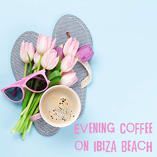 Evening Coffee on Ibiza Beach - Relaxing Chillout Music Sounds, Earth Paradise, Leave the Future Behind, Sexy Beat, Summer Song, Take a Chill Pill