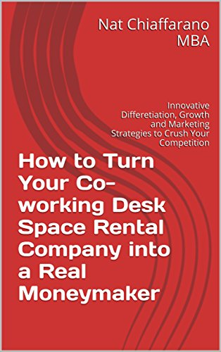 How to Turn Your Co-working Desk Space Rental Company into a Real Moneymaker: Innovative Differentiation, Growth and Marketing Strategies to Crush Your Competition (English Edition)