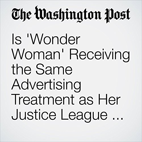 Is 'Wonder Woman' Receiving the Same Advertising Treatment as Her Justice League Peers? copertina