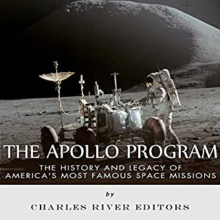 The Apollo Program     The History and Legacy of America's Most Famous Space Missions              By:                                                                                                                                 Charles River Editors                               Narrated by:                                                                                                                                 Bob Barton                      Length: 4 hrs and 23 mins     Not rated yet     Overall 0.0