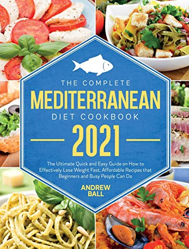 The Complete Mediterranean Diet Cookbook 2021: The Ultimate Quick & Easy Guide on How to Effectively Lose Weight Fast, Affordable Recipes that Beginners and Busy People Can Do.