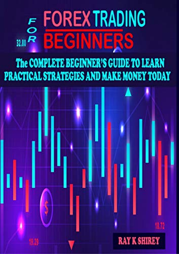 Forex Trading for Beginners: The Complete Beginner's Guide to Learn Practical Strategies and Make Money Today.