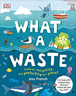 What A Waste: Rubbish, Recycling, and Protecting our Planet by [Jess French]