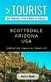 GREATER THAN A TOURIST- SCOTTSDALE ARIZONA USA: 50 Travel Tips from a Local (Greater Than a Tourist Arizona)