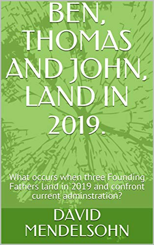 BEN, THOMAS AND JOHN, LAND IN 2019.: What occurs when three Founding Fathers land in 2019 and confront current adminstration? (English Edition)