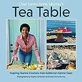 Chef Karen Anne Murray's Tea Table: Inspiring Tea Time Creations From California's Central Coast