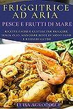 friggitrice ad aria pesce & frutti di mare: ricette facili e gustose per friggere senza olio, mangiare pesce in modo sano e ricco di gusto