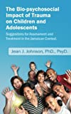 The Bio-psychosocial Impact of Trauma on Children and Adolescents. Suggestions for Assessment and Treatment in the Jamaican Context (English Edition)