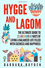 Hygge and Lagom: The Ultimate Guide to Scandinavian Ways of Living a Balanced Life Filled with Coziness and Happiness