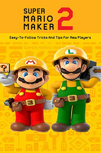 Super Mario Maker 2: Easy-To-Follow Tricks And Tips For New Players: Mario Maker 2 Controls (English Edition)