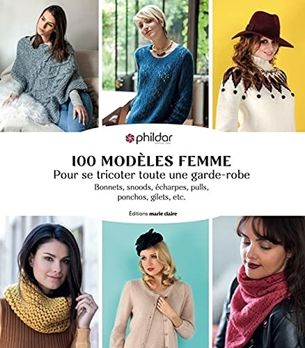 100 modèles femme tricot: Pour se tricoter toute une garde-robe, bonnets, snoods, écharpes, pulls, ponchons, gilets, etc