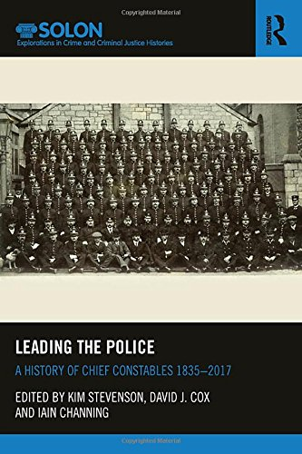 Leading the Police: A History of Chief Constables 1835–2017 (Routledge SOLON Explorations in Crime and Criminal Justice Histories)