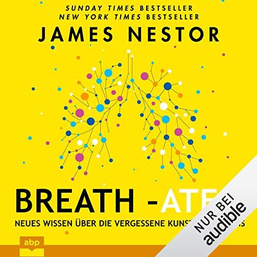 Breath - Atem: Neues Wissen über die vergessene Kunst des Atmens