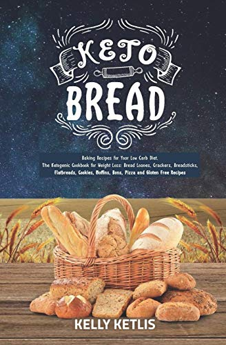 Keto Bread: Baking Recipes for Your Low Carb Diet - The Ketogenic Cookbook for Weight Loss - Bread Loaves, Crackers, Breadsticks, Flatbreads, Cookies, ... Pizza and Gluten Free Recipes (Keto Diet)