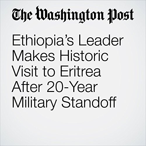 Ethiopia's Leader Makes Historic Visit to Eritrea After 20-Year Military Standoff copertina