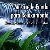 Música de Fundo para Relaxamento - Canções para Meditação com Sons da Natureza como Chuva, Vento e Ondas do Mar