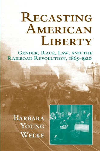 Recasting American Liberty: Gender, Race, Law, and the Railroad Revolution, 1865-1920 (Cambridge Historical Studies in A