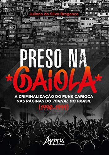 Preso Na Gaiola: A Criminalização Do Funk Carioca Nas Páginas Do Jornal Do Brasil (1990-1999)