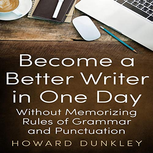 Become a Better Writer in One Day Without Memorizing Rules of Grammar and Punctuation cover art