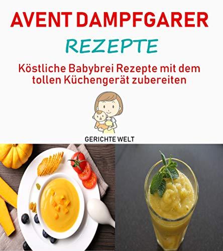 Avent Dampfgarer Rezepte: Köstliche Babybrei Rezepte mit dem tollen Küchengerät zubereiten