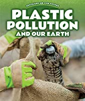 Plastic Pollution and Our Earth (Spotlight on Our Future)