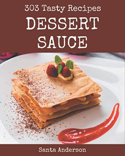 303 Tasty Dessert Sauce Recipes: Unlocking Appetizing Recipes in The Best Dessert Sauce Cookbook!