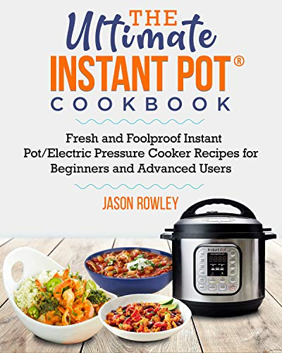 The Ultimate Instant Pot Cookbook: Fresh and Foolproof Instant Pot/Electric Pressure Cooker Recipes for Beginners and Advanced Users