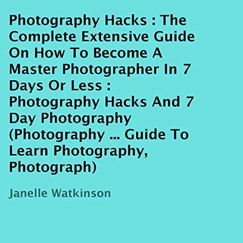 Photography Hacks: The Complete Extensive Guide on How to Become a Master Photographer in 7 Days or Less audiobook cover art