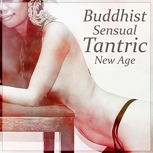 Buddhist Sensual Tantric New Age – Music for Intimate Moments, Sex Relaxation Meditation, Kamasutra, Spiritual Practice, Passion & Pleasure, Love Making Ambient Music