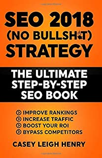 SEO 2018 (No-Bullsh*t) Strategy: The ULTIMATE Step-by-Step SEO Book: (Easy to Understand) Search Engine Optimization Guide...