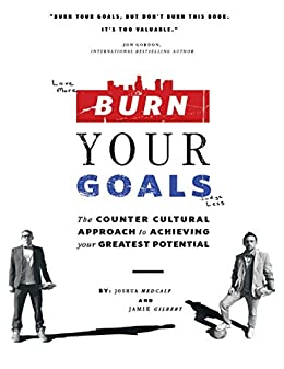 Burn Your Goals: The Counter Cultural Approach to Achieving Your Greatest Potential by [Joshua Medcalf, Jamie Gilbert]