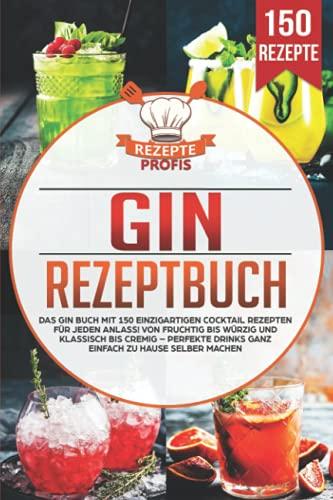 Gin Rezeptbuch: Das Gin Buch mit 150 einzigartigen Cocktail Rezepten für jeden Anlass! Von fruchtig bis würzig und klassisch bis cremig – Perfekte Drinks ganz einfach zu Hause selber machen