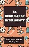 El negociador inteligente: qué decir, qué hacer, cómo obtener lo que desea, siempre
