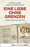 Eine Liebe ohne Grenzen: Unsere Flucht aus der DDR