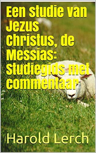 Een studie van Jezus Christus, de Messias: Studiegids met commentaar (Dutch Edition)