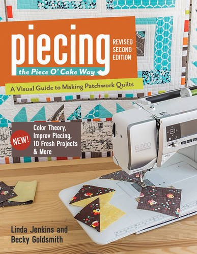 Piecing the Piece O' Cake Way: • A Visual Guide to Making Patchwork Quilts • New! Color Theory, Improv Piecing, 10 Fresh Projects & More