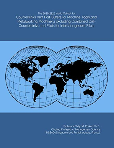 The 2020-2025 World Outlook for Countersinks and Port Cutters for Machine Tools and Metalworking Machinery Excluding Combined Drill-Countersinks and Pilots for Interchangeable Pilots
