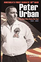 Peter Urban: America's First Karate Tenth Dan: The Man Who Knew No Fear