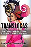 Translocas: The Politics of Puerto Rican Drag and Trans Performance (Triangulations: Lesbian/Gay/Queer Theater/Drama/Performance)
