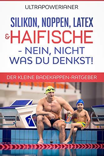 Silikon, Noppen, Latex & Haifische – nein, nicht was DU denkst!: Der kleine Badekappen-Ratgeber (German Edition)