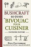 Bushcraft - Le guide du bivouac pour cuisiner en pleine nature