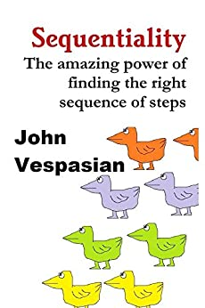 Sequentiality: The amazing power of finding the right sequence of steps by [John Vespasian]